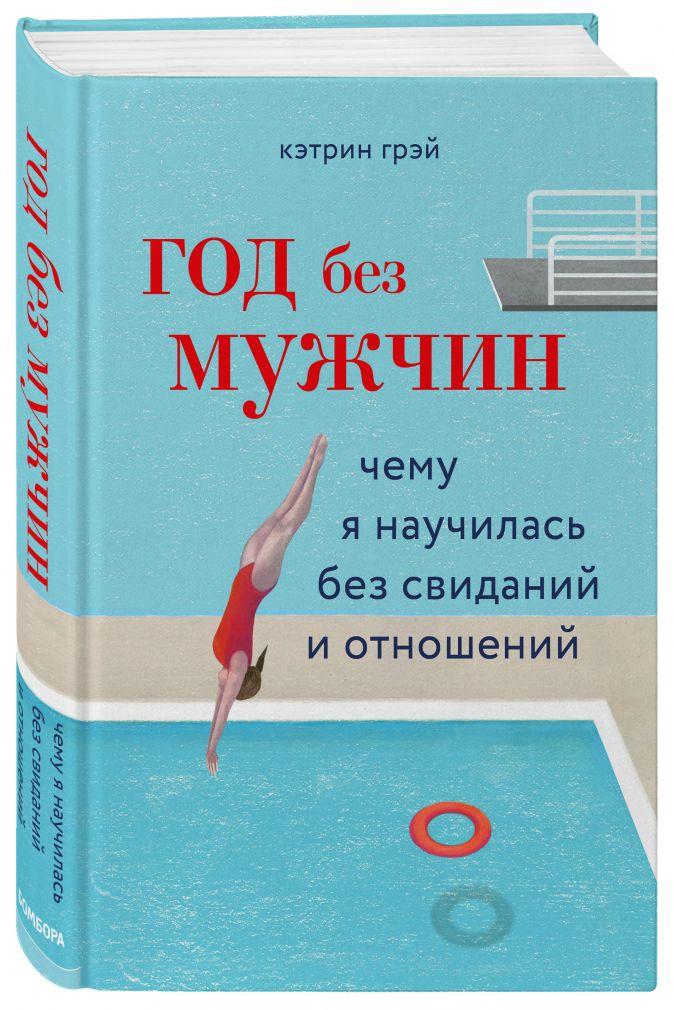 Кэтрин Грэй - Год без мужчин. Чему я научилась без свиданий и отношений обложка книги