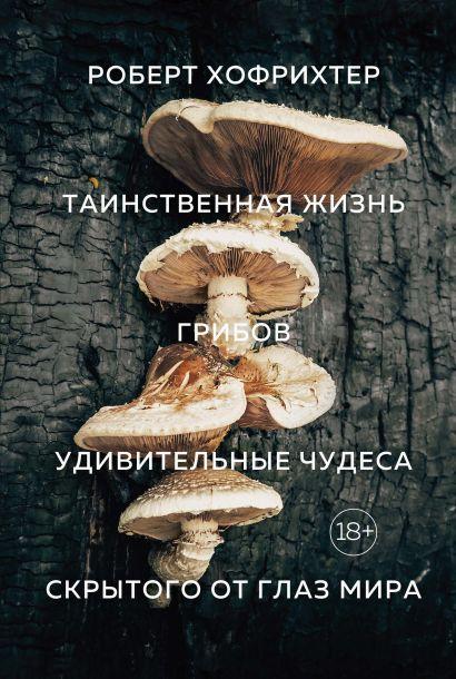 Таинственная жизнь грибов. Удивительные чудеса скрытого от глаз мира - фото 1