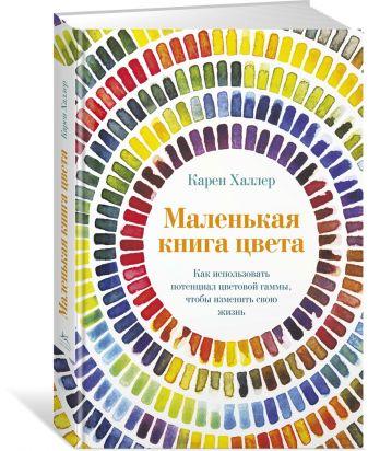 Халлер К. - Маленькая книга цвета: Как использовать потенциал цветовой гаммы, чтобы изменить свою жизнь обложка книги