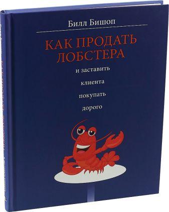 Бишоп Б. - Как продать лобстера и заставить клиента покупать дорого обложка книги