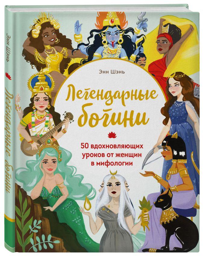 Энн Шень - Легендарные богини. 50 вдохновляющих уроков от женщин в мифологии обложка книги
