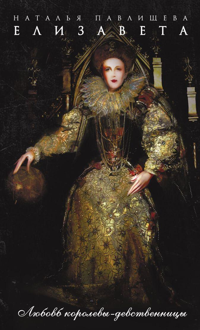 Елизавета. Любовь Королевы-девственницы Павлищева Н.П.