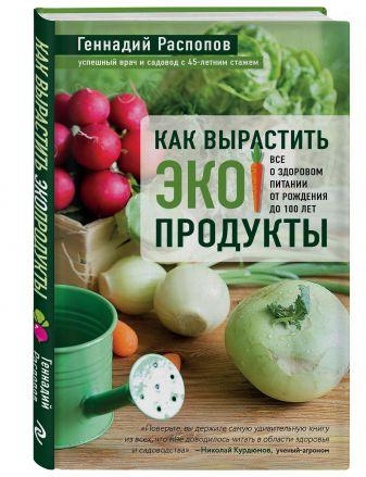 Геннадий Распопов - Как вырастить экопродукты. Все о здоровом питании от рождения до 100 лет обложка книги