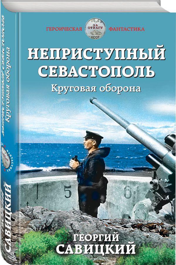 Савицкий Георгий Валериевич Неприступный Севастополь. Круговая оборона