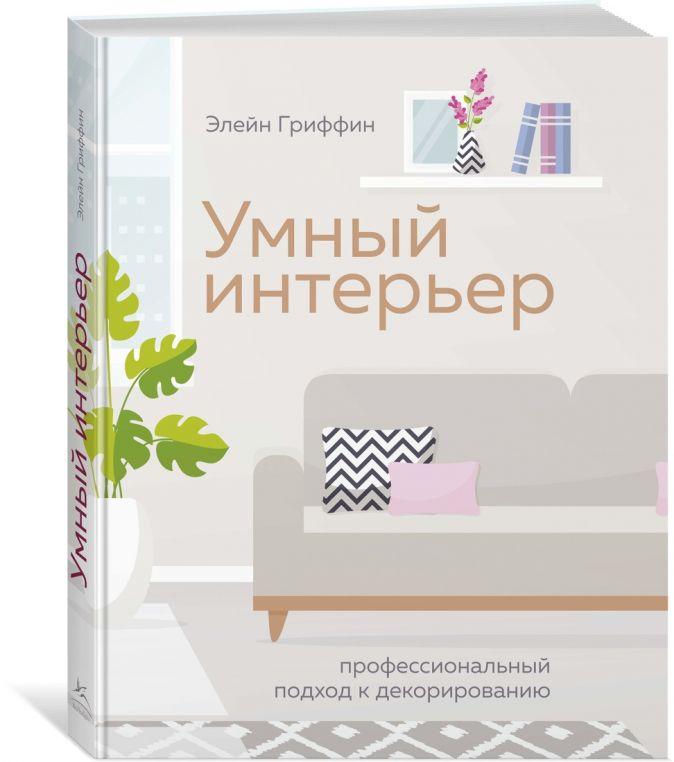 Гриффин Э. - Умный интерьер. Профессиональный подход к декорированию обложка книги