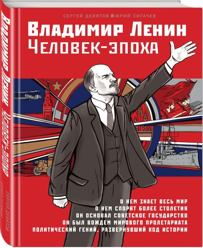 Сергей Девятов, Юрий Сигачев - Владимир Ленин. Человек-эпоха обложка книги