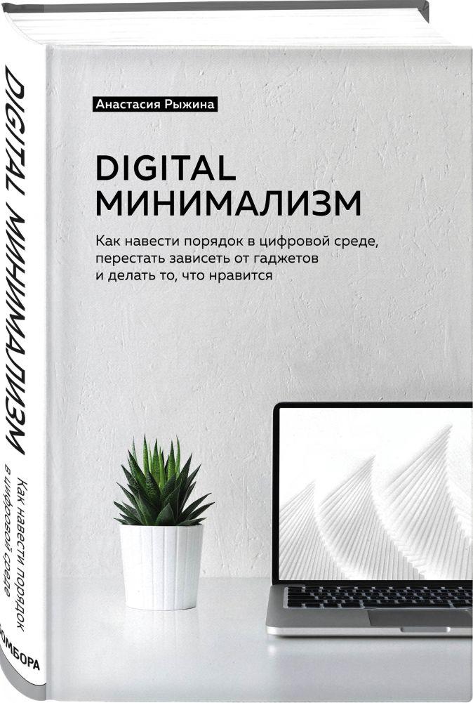 Анастасия Рыжина - Digital минимализм. Как навести порядок в цифровой среде, перестать зависеть от гаджетов и делать то, что нравится обложка книги