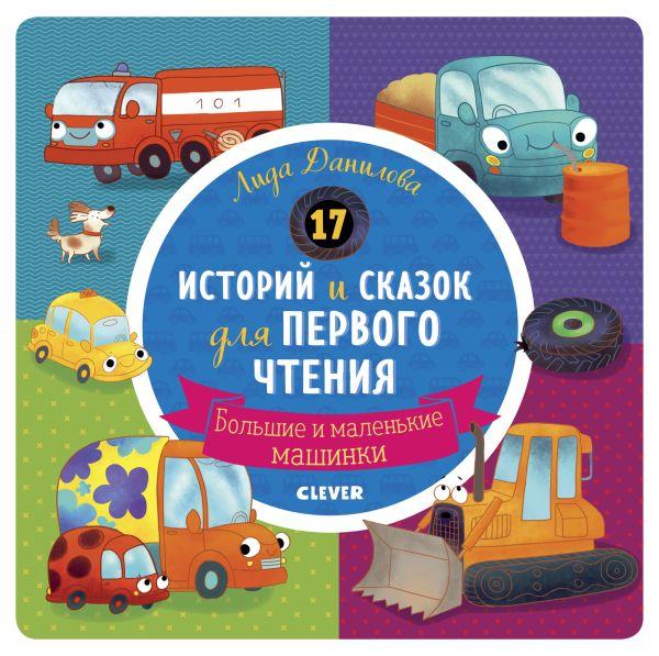 Данилова Л. РВм19. Первое чтение. 17 историй и сказок для первого чтения. Большие и маленькие машинки/Данилова Л. 17 историй и сказок для первого чтения про безопасность