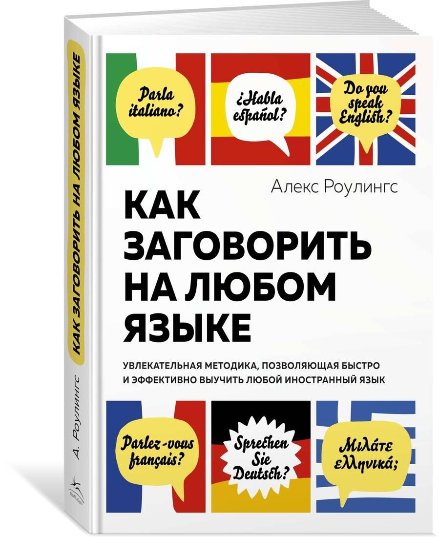 Роулингс А. Как заговорить на любом языке. Увлекательная методика, позволяющая быстро и эффективно выучить любой иностранный язык