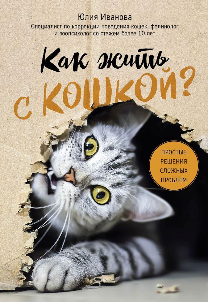 Юлия Иванова - Как жить с кошкой? Простые решения сложных проблем (у.н.) обложка книги