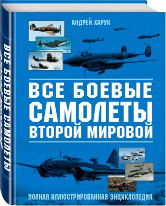 Андрей Харук - Все боевые самолеты Второй мировой обложка книги
