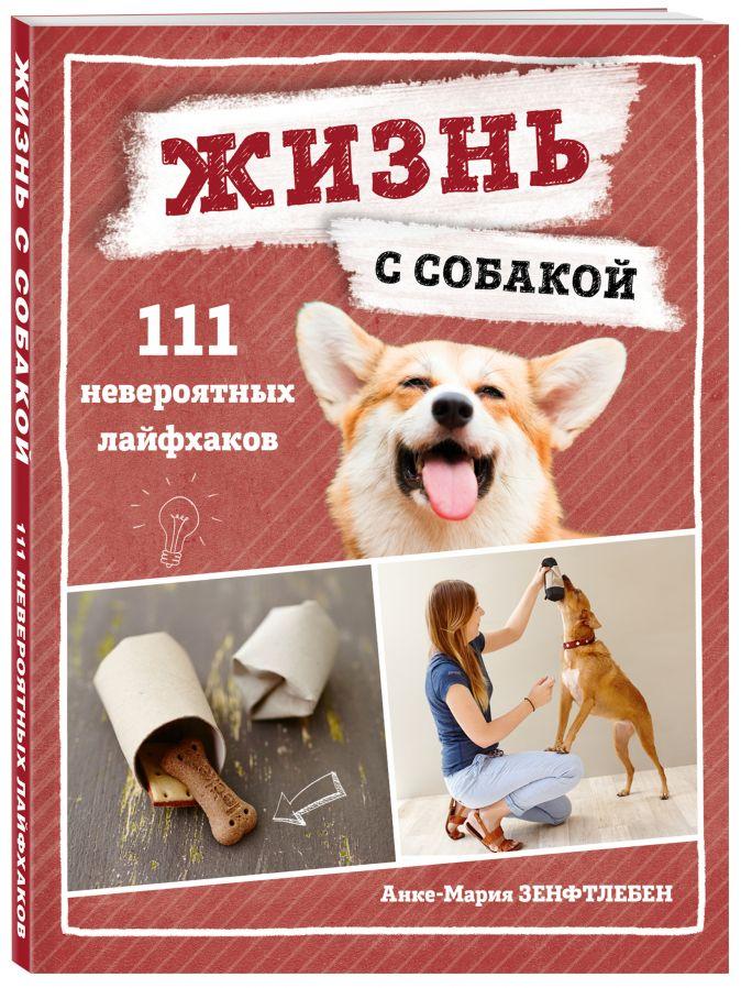 Анке-Мария Зенфтлебен - Жизнь с собакой. 111 невероятных лайфхаков обложка книги