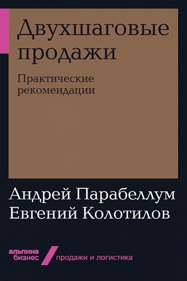 Двухшаговые продажи: Практические рекомендации Колотилов Е.,Парабеллум А.