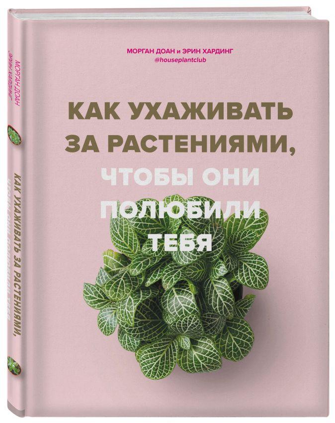 Морган Доан, Эрин Хардинг - Как ухаживать за растениями, чтобы они полюбили тебя обложка книги