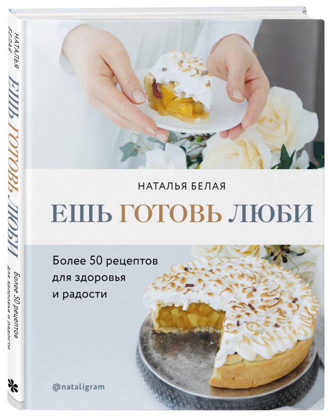Ешь, готовь, люби. Более 50 рецептов для здоровья и радости. Наталья Белая