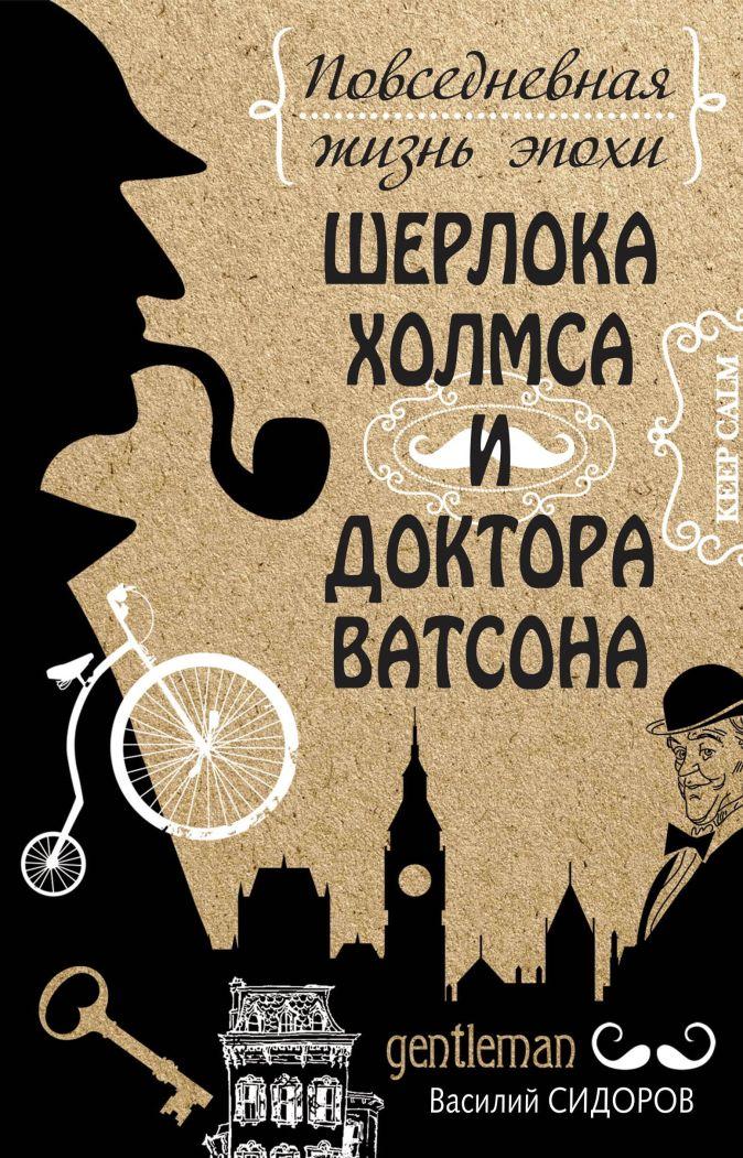 Повседневная жизнь эпохи Шерлока Холмса и доктора Ватсона Сидоров Василий
