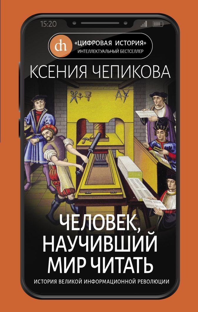 Чепикова К. - Человек, научивший мир читать. История Великой информационной революции обложка книги