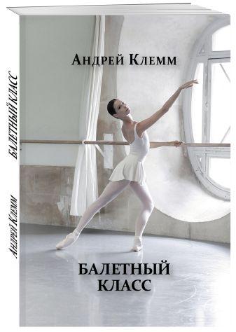 Андрей Клемм - Балетный класс обложка книги