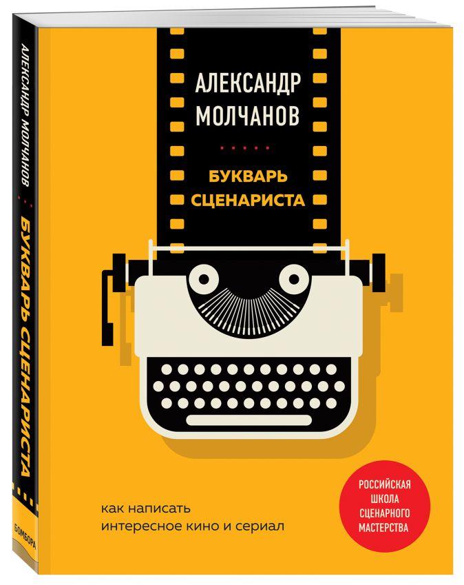 Букварь сценариста. Как написать интересное кино и сериал Александр Молчанов