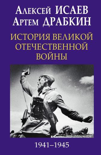 Исаев А.В., Драбкин А.В. - История Великой Отечественной войны 1941-1945 гг. в одном томе обложка книги