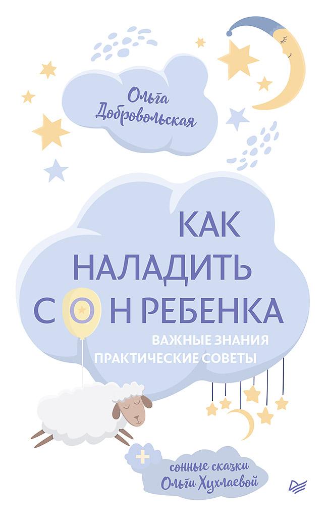 Добровольская О. И., Хухлаева О. В. Как наладить сон ребенка. Важные знания, практические советы, сонные сказки