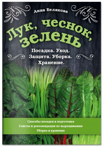 Анна Белякова - Лук, чеснок, зелень. Посадка. Уход. Защита. Уборка. Хранение обложка книги