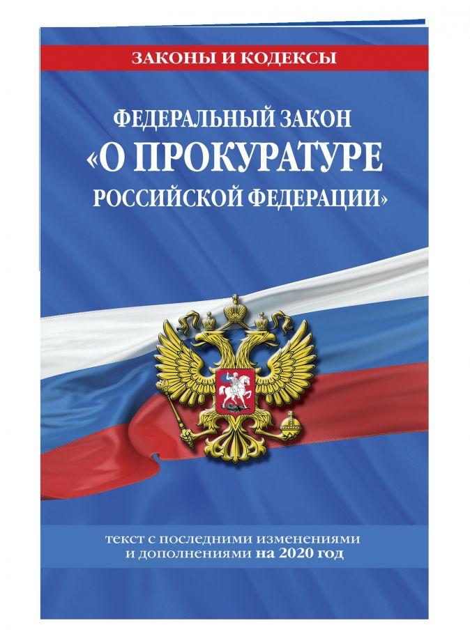 """Федеральный закон """"О прокуратуре Российской Федерации"""": текст с изм. и доп. на 2020 г."""