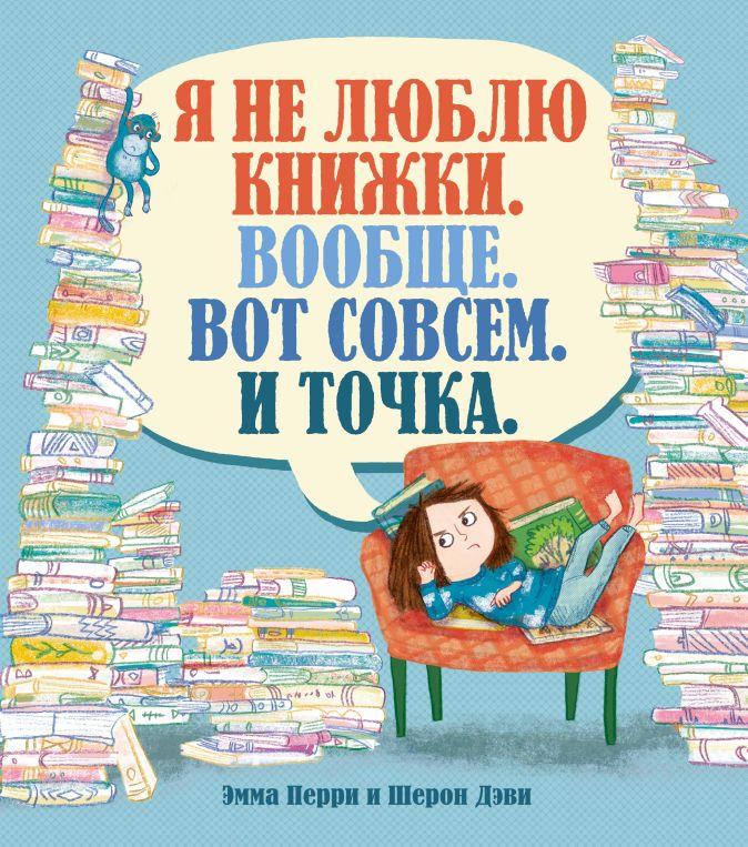 Перри Э. - Я не люблю книжки. Вообще. Вот совсем. И точка. обложка книги