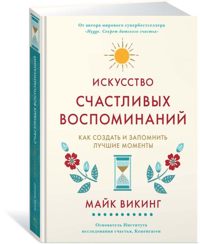 Викинг М. - Искусство счастливых воспоминаний. Как создать и запомнить лучшие моменты обложка книги