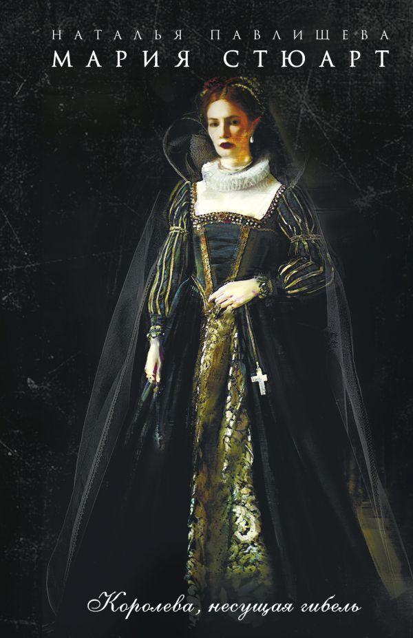 Павлищева Н.П. Мария Стюарт. Королева, несущая гибель