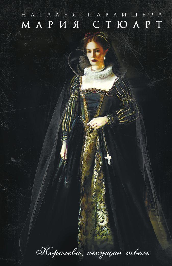 Павлищева Н.П. - Мария Стюарт. Королева, несущая гибель обложка книги