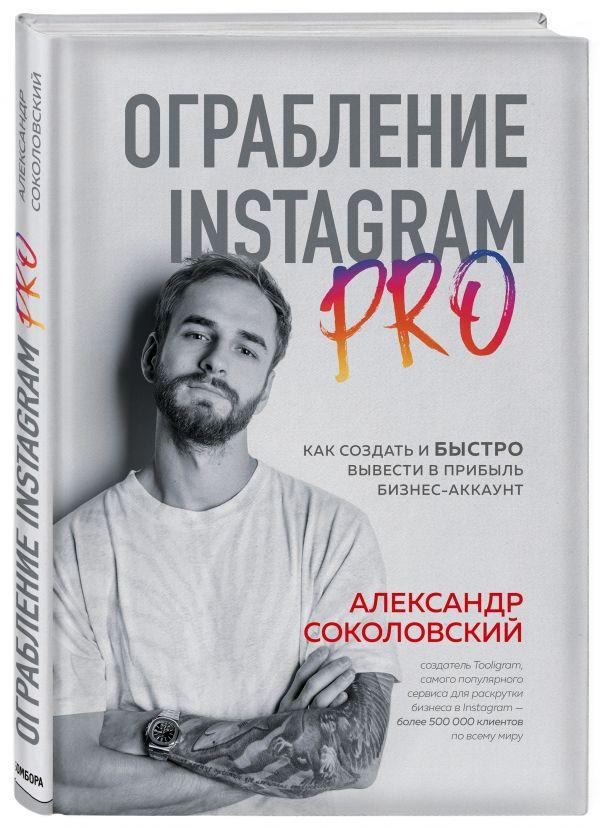 Ограбление Instagram PRO. Как создать и быстро вывести на прибыль бизнес-аккаунт ( Соколовский Александр Сергеевич  )