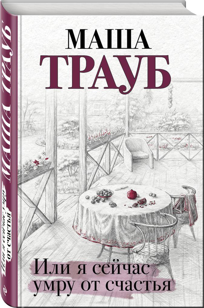 Маша Трауб - Или я сейчас умру от счастья обложка книги