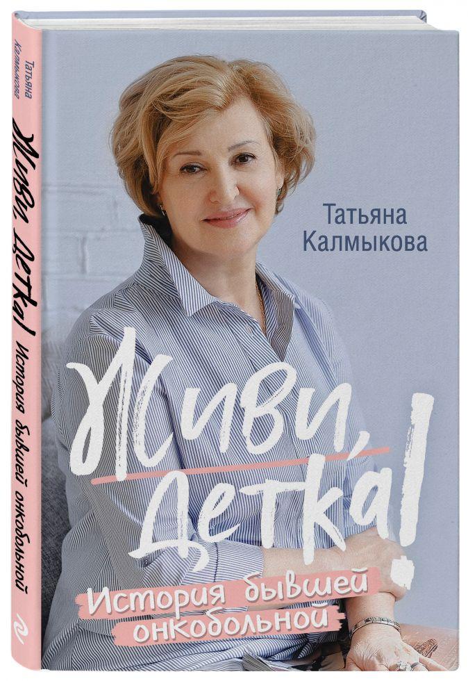 Татьяна Калмыкова - Живи, детка! История бывшей онкобольной обложка книги