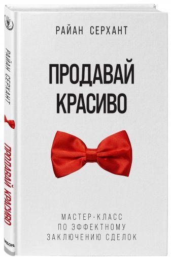 Райан Серхант - Продавай красиво. Мастер-класс по эффектному заключению сделок обложка книги