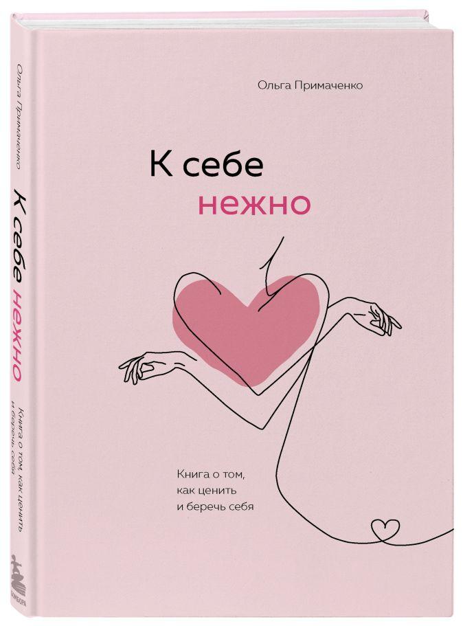 Ольга Примаченко - К себе нежно. Книга о том, как ценить и беречь себя обложка книги