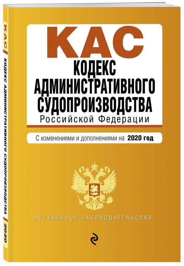 Кодекс административного судопроизводства РФ. Текст с изм. и доп. на 2020 г. трудовой кодекс рф на 01 10 2018 г