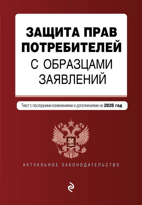 Защита прав потребителей с образцами заявлений. Текст с изм. и доп. на 2020 г.