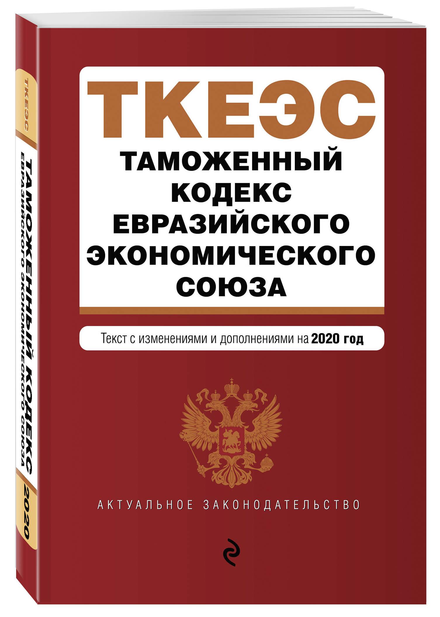 Таможенный кодекс Евразийского экономического союза. Текст с изм. и доп. на 2020 г.