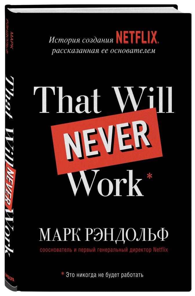 Марк Рэндольф - That will never work. История создания Netflix, рассказанная ее основателем обложка книги