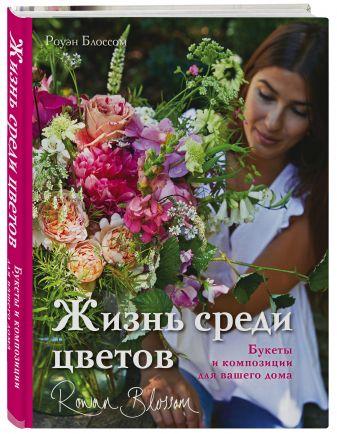 Роуэн Блоссом - Жизнь среди цветов: букеты и композиции для вашего дома обложка книги