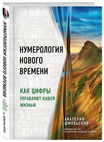 Анатолий Шмульский - Нумерология нового времени; как цифры управляют нашей жизнью обложка книги