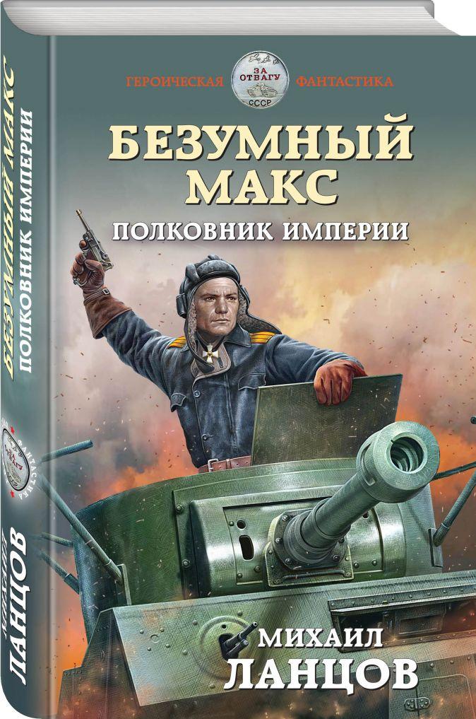 Михаил Ланцов - Безумный Макс. Полковник Империи обложка книги