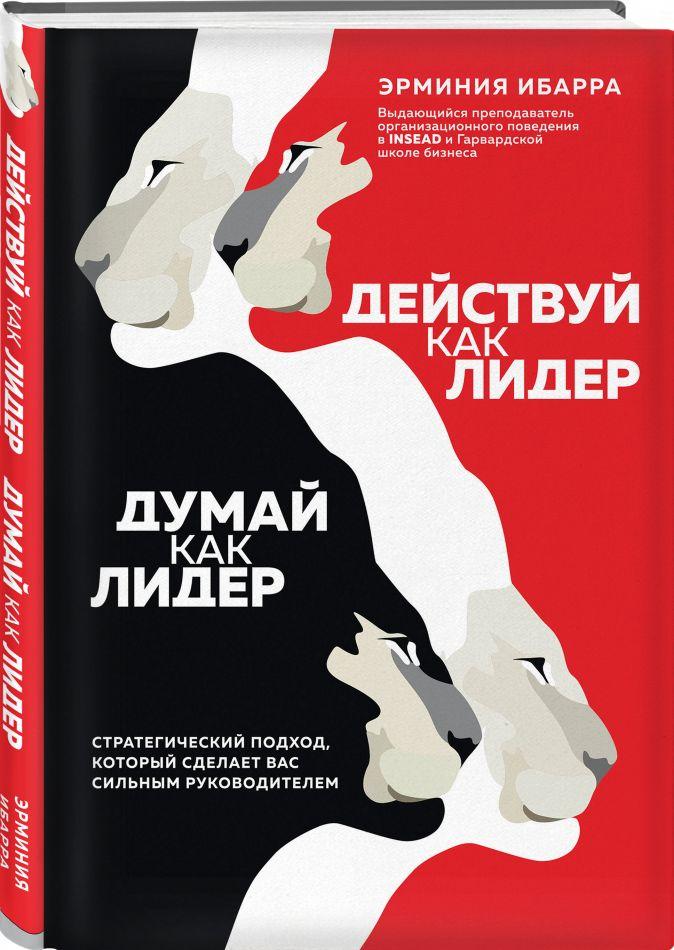 Эрминия Ибарра - Действуй как лидер, думай как лидер. Стратегический подход, который сделает вас сильным руководителем обложка книги
