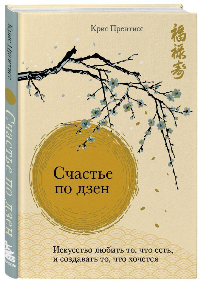 Крис Прентисс - Счастье по дзен. Искусство любить то, что есть, и создавать то, что хочется обложка книги