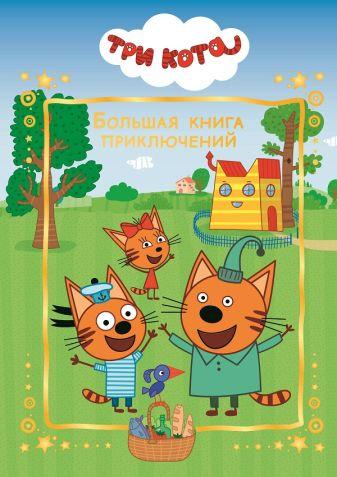 Три Кота. Большая книга приключений. Веселые истории.