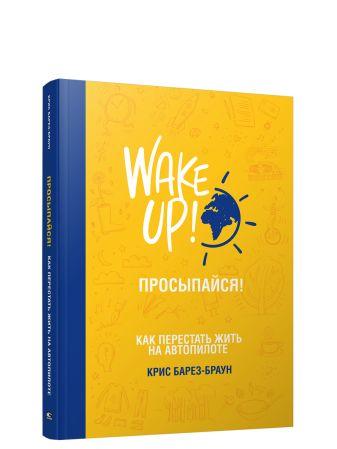 Барез-Браун К. - Просыпайся! Как перестать жить на автопилоте обложка книги