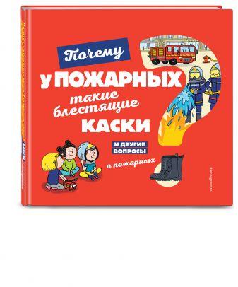 Кеси-Лепти Э. - Почему у пожарных такие блестящие каски? И другие вопросы о пожарных обложка книги