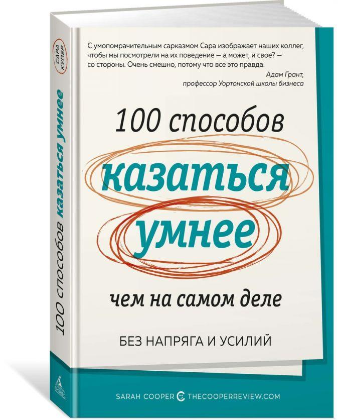 100 способов казаться умнее, чем на самом деле. Без напряга и усилий Купер С.