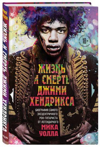 Мик Уолл - Жизнь и смерть Джими Хендрикса: биография самого эксцентричного рок-гитариста от легендарного Мика Уолла обложка книги